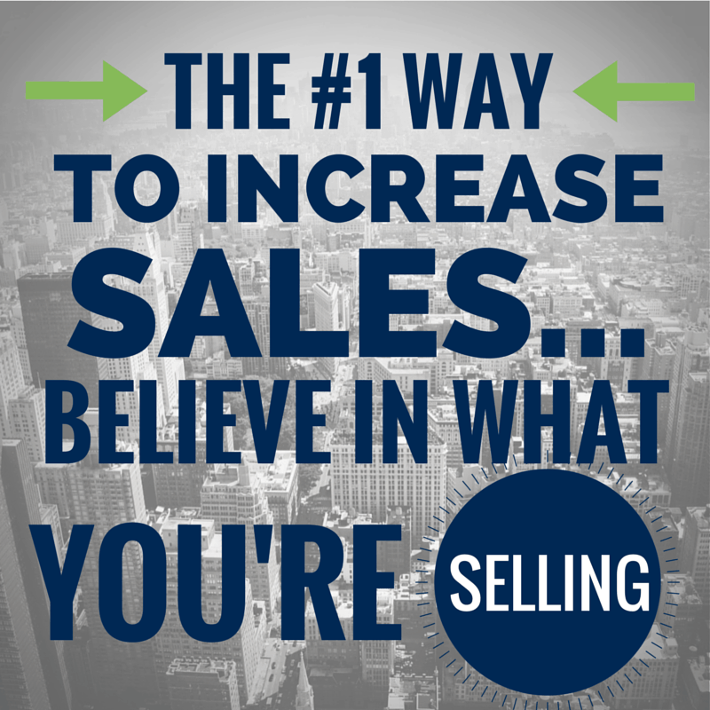 The #1 Way to increase sales believe in what your selling