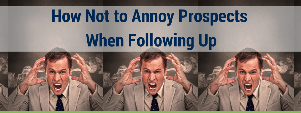 How Not to Annoy Prospects When Following Up