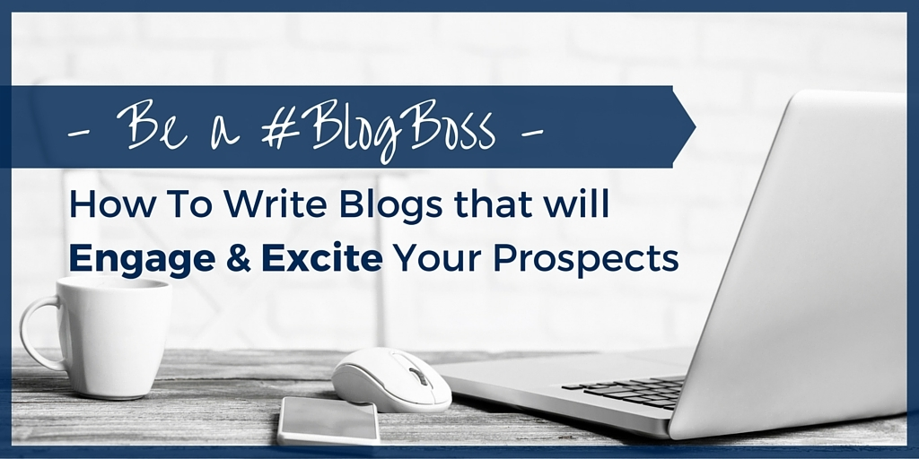 Be a #BlogBoss: How to Write Blogs that will Engage & Excite Your Prospects
