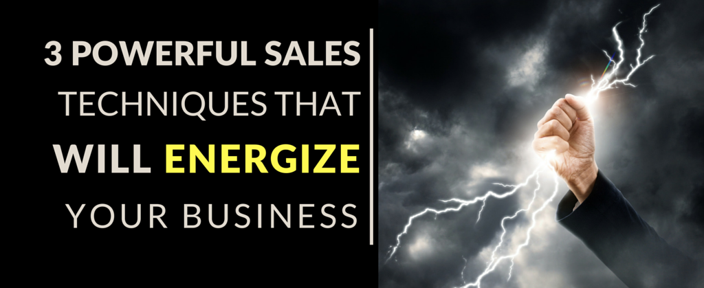3 Powerful Sales Techniques that will Energize Your Business