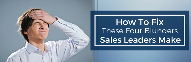 How to fix these four blunders sales leaders make