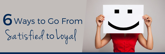 6 Ways to Go from Satisfied to Loyal