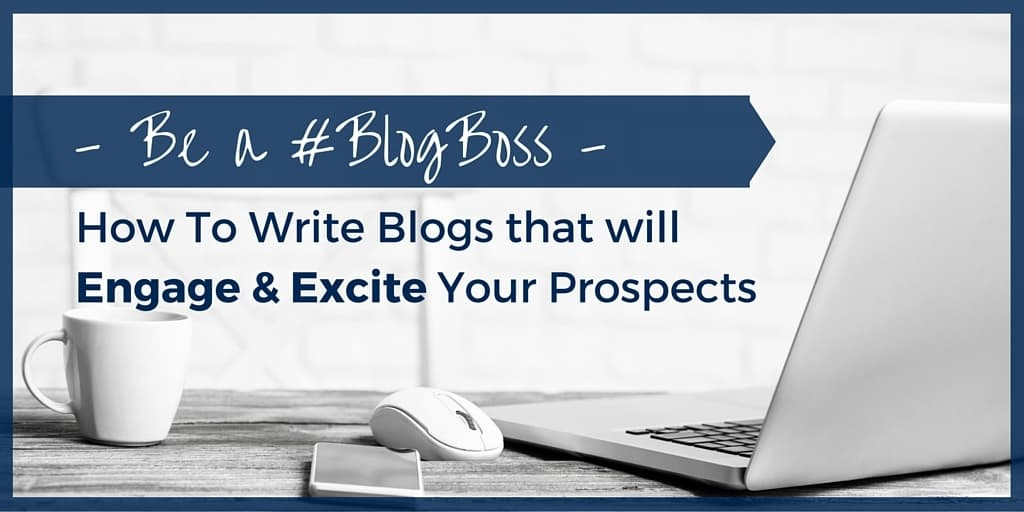 Be a Blog Boss- how To write Blogs that will Engage & Excite Your Prospects