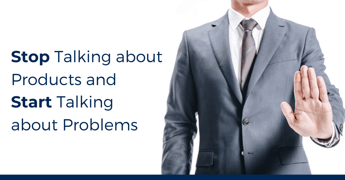 Stop Talking about Products and Start Talking about Problems