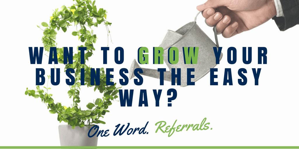 Want to grow your business the easy way- One Word. Referrals.
